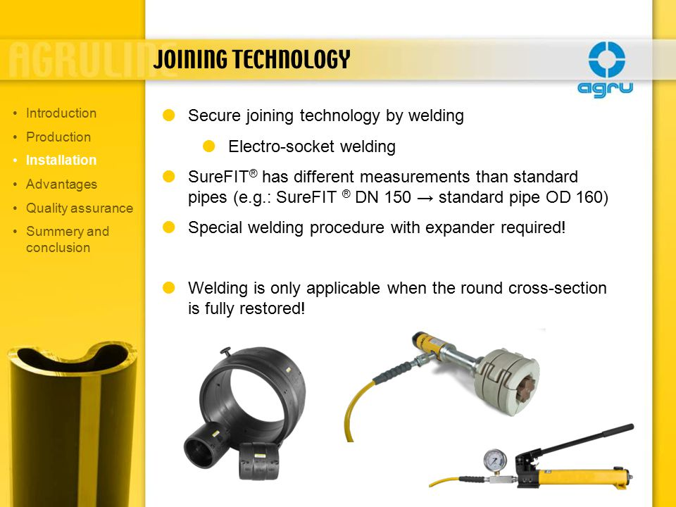 JOINING TECHNOLOGY  Secure joining technology by welding  Electro-socket welding  SureFIT ® has different measurements than standard pipes (e.g.: SureFIT ® DN 150 → standard pipe OD 160)  Special welding procedure with expander required.