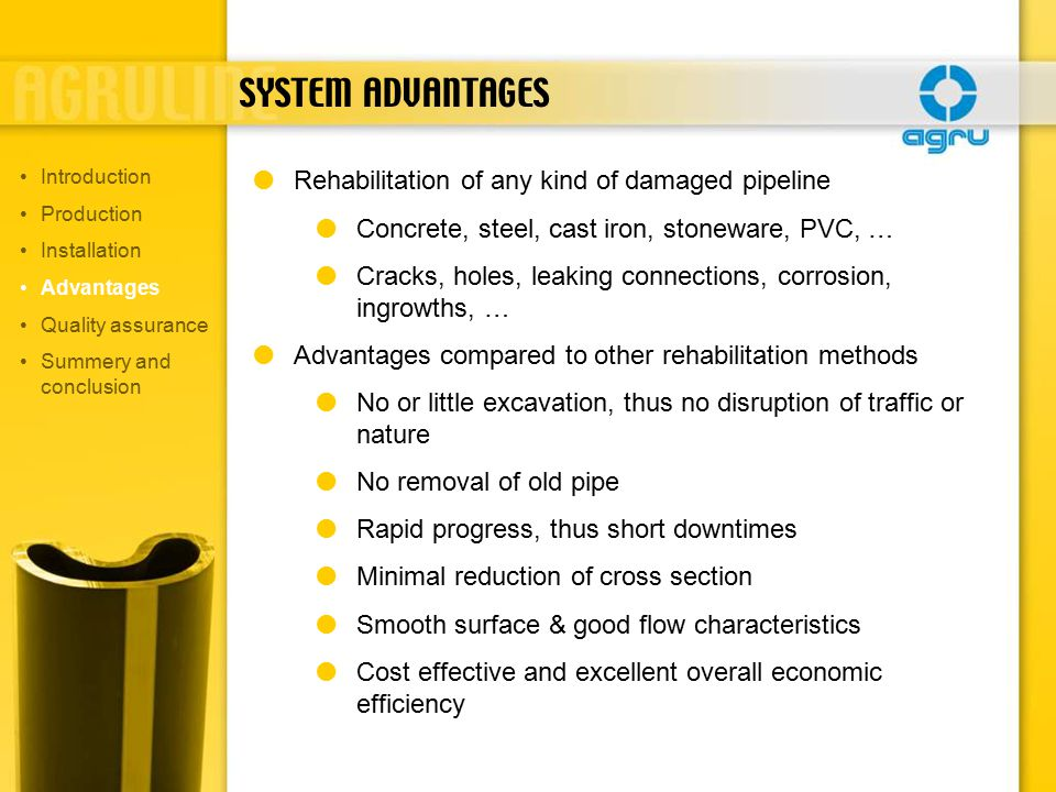SYSTEM ADVANTAGES  Rehabilitation of any kind of damaged pipeline  Concrete, steel, cast iron, stoneware, PVC, …  Cracks, holes, leaking connections, corrosion, ingrowths, …  Advantages compared to other rehabilitation methods  No or little excavation, thus no disruption of traffic or nature  No removal of old pipe  Rapid progress, thus short downtimes  Minimal reduction of cross section  Smooth surface & good flow characteristics  Cost effective and excellent overall economic efficiency Introduction Production Installation Advantages Quality assurance Summery and conclusion