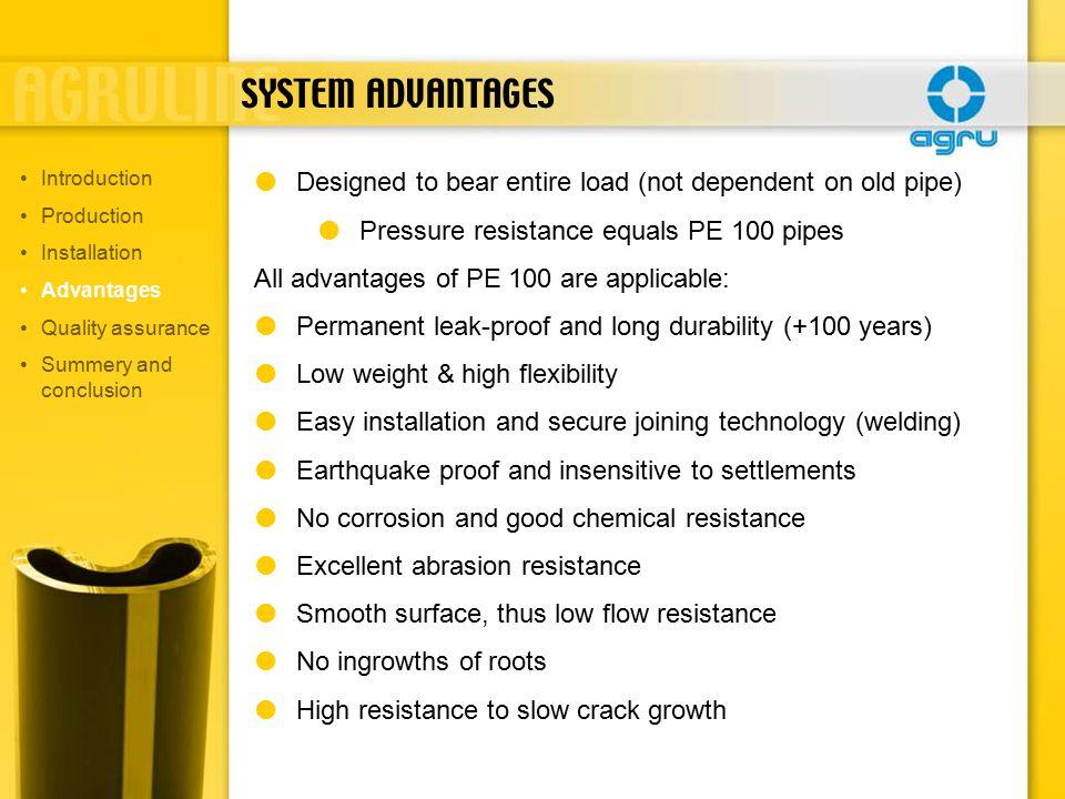 SYSTEM ADVANTAGES  Designed to bear entire load (not dependent on old pipe)  Pressure resistance equals PE 100 pipes All advantages of PE 100 are applicable:  Permanent leak-proof and long durability (+100 years)  Low weight & high flexibility  Easy installation and secure joining technology (welding)  Earthquake proof and insensitive to settlements  No corrosion and good chemical resistance  Excellent abrasion resistance  Smooth surface, thus low flow resistance  No ingrowths of roots  High resistance to slow crack growth Introduction Production Installation Advantages Quality assurance Summery and conclusion