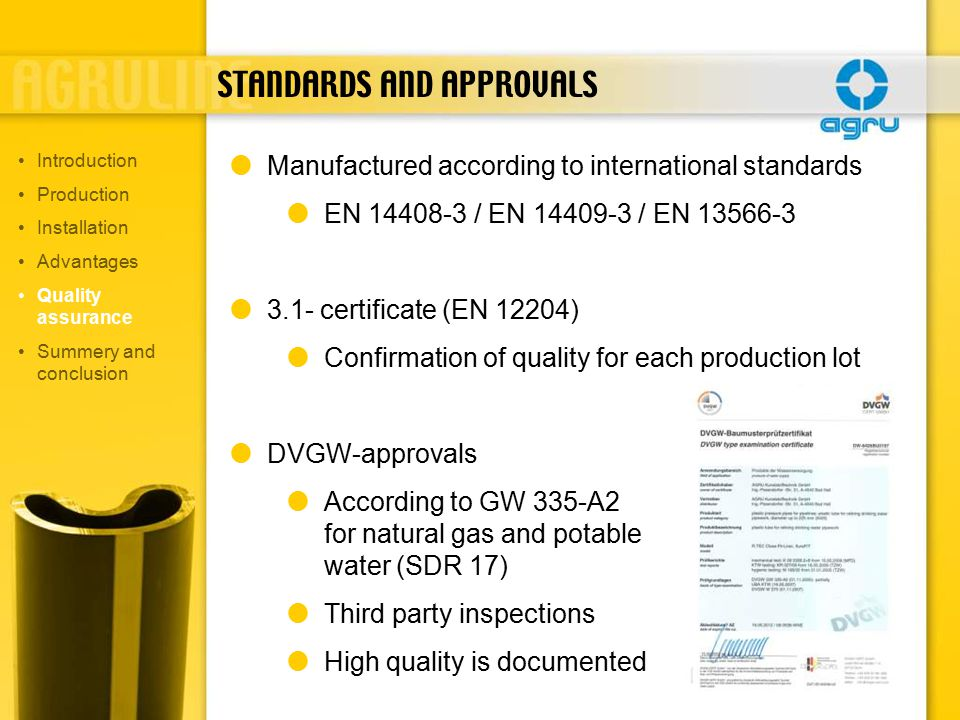 STANDARDS AND APPROVALS  Manufactured according to international standards  EN 14408-3 / EN 14409-3 / EN 13566-3  3.1- certificate (EN 12204)  Confirmation of quality for each production lot  DVGW-approvals  According to GW 335-A2 for natural gas and potable water (SDR 17)  Third party inspections  High quality is documented Introduction Production Installation Advantages Quality assurance Summery and conclusion