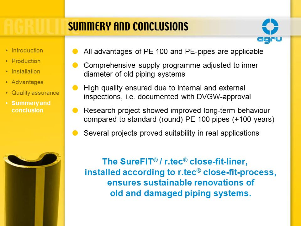  All advantages of PE 100 and PE-pipes are applicable  Comprehensive supply programme adjusted to inner diameter of old piping systems  High quality ensured due to internal and external inspections, i.e.