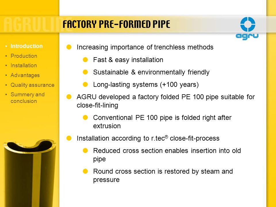 FACTORY PRE-FORMED PIPE  Increasing importance of trenchless methods  Fast & easy installation  Sustainable & environmentally friendly  Long-lasting systems (+100 years)  AGRU developed a factory folded PE 100 pipe suitable for close-fit-lining  Conventional PE 100 pipe is folded right after extrusion  Installation according to r.tec ® close-fit-process  Reduced cross section enables insertion into old pipe  Round cross section is restored by steam and pressure Introduction Production Installation Advantages Quality assurance Summery and conclusion
