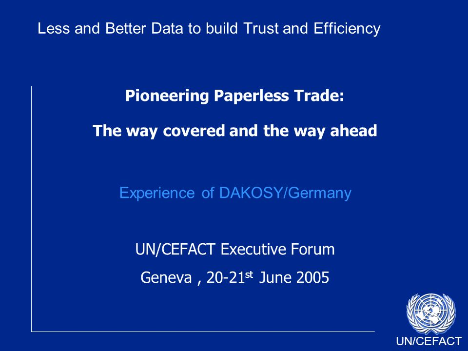 UN/CEFACT Pioneering Paperless Trade: The way covered and the way ahead Experience of DAKOSY/Germany UN/CEFACT Executive Forum Geneva, 20-21 st June 2005 Less and Better Data to build Trust and Efficiency
