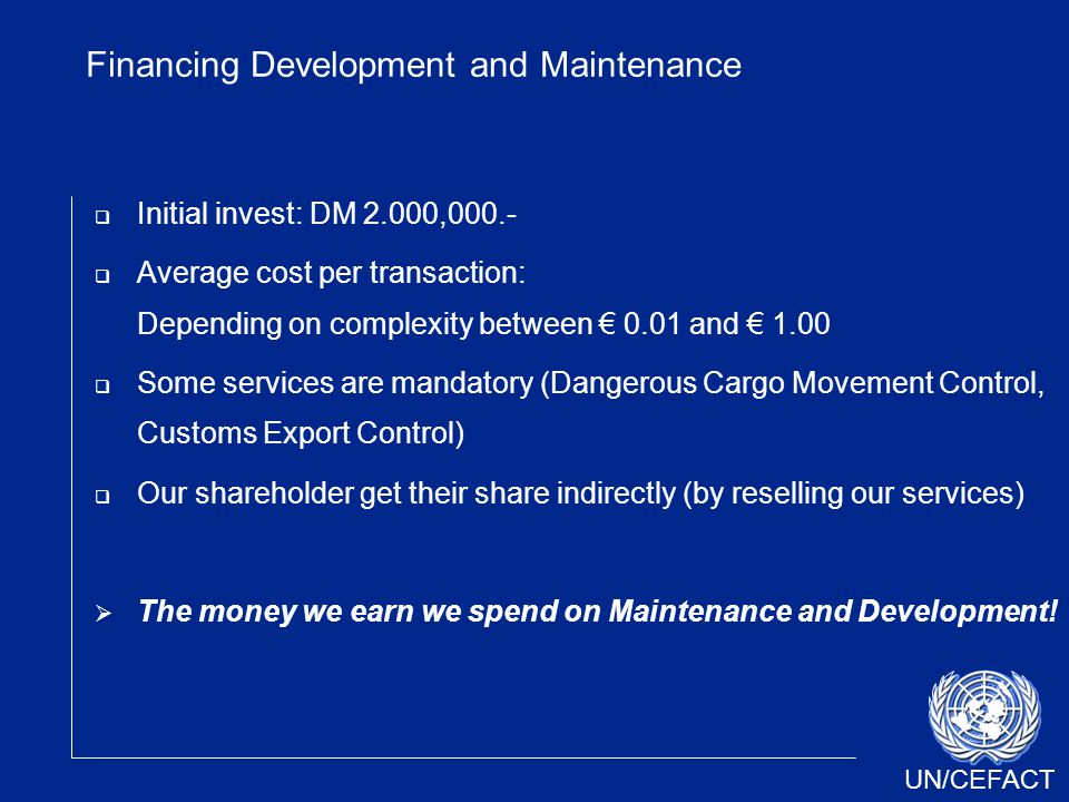 UN/CEFACT Financing Development and Maintenance  Initial invest: DM 2.000,000.-  Average cost per transaction: Depending on complexity between € 0.0