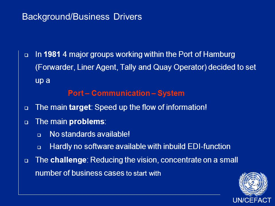 UN/CEFACT Background/Business Drivers  In 1981 4 major groups working within the Port of Hamburg (Forwarder, Liner Agent, Tally and Quay Operator) de