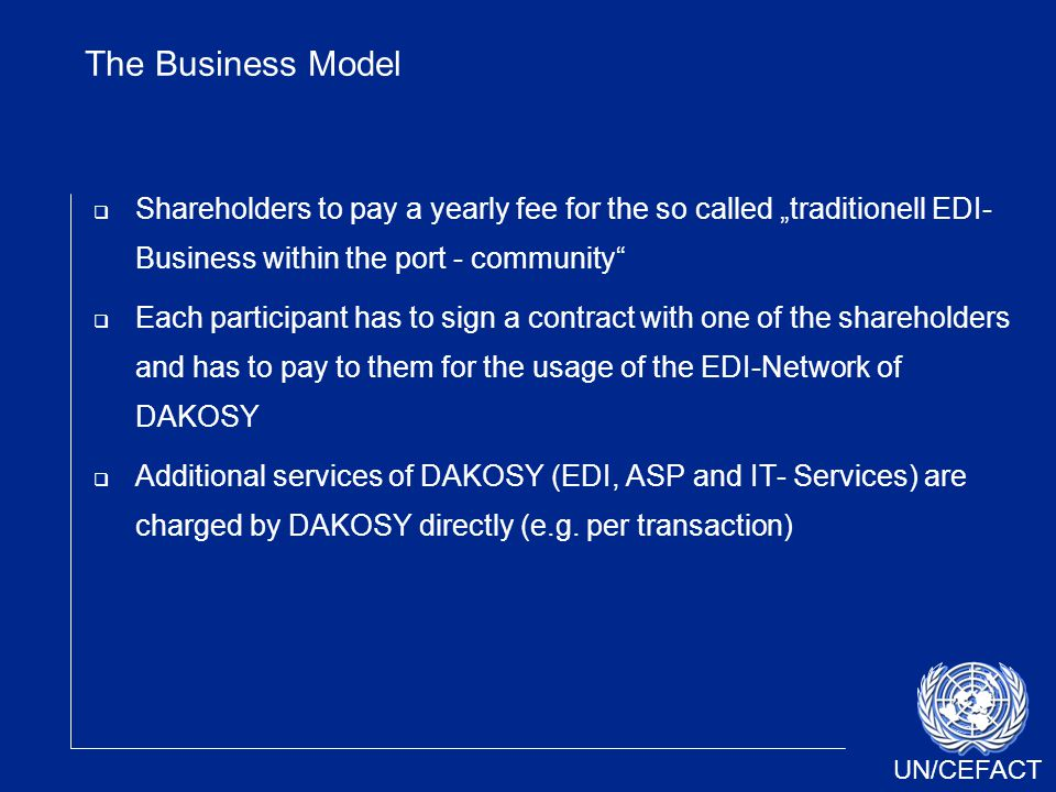 "UN/CEFACT The Business Model  Shareholders to pay a yearly fee for the so called ""traditionell EDI- Business within the port - community  Each participant has to sign a contract with one of the shareholders and has to pay to them for the usage of the EDI-Network of DAKOSY  Additional services of DAKOSY (EDI, ASP and IT- Services) are charged by DAKOSY directly (e.g."