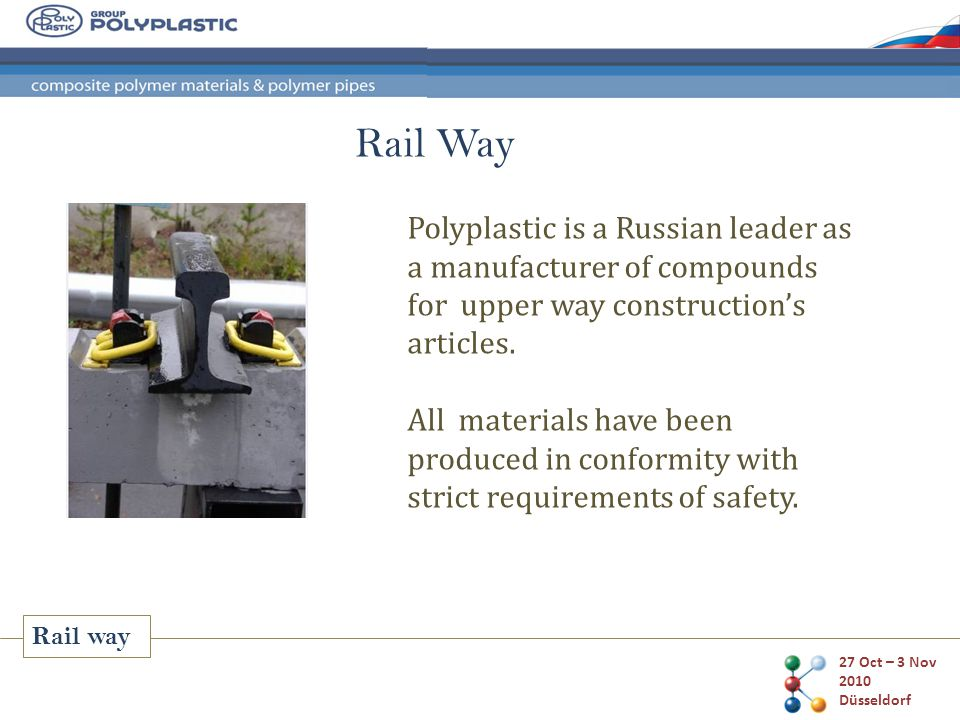 27 Oct – 3 Nov 2010 Düsseldorf Rail way Polyplastic is a Russian leader as a manufacturer of compounds for upper way construction's articles.