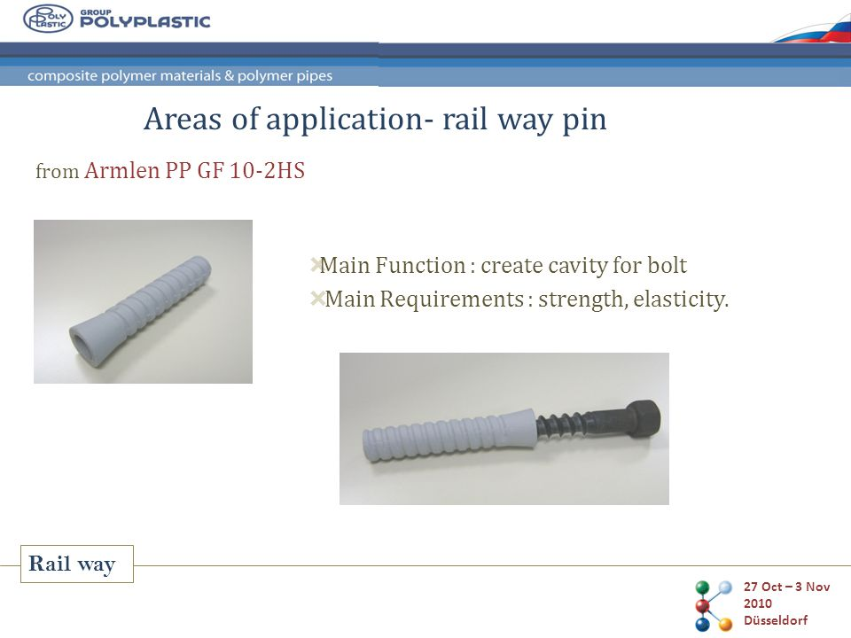 27 Oct – 3 Nov 2010 Düsseldorf from Armlen PP GF 10-2HS Areas of application- rail way pin Rail way  Main Function : create cavity for bolt  Main Requirements : strength, elasticity.