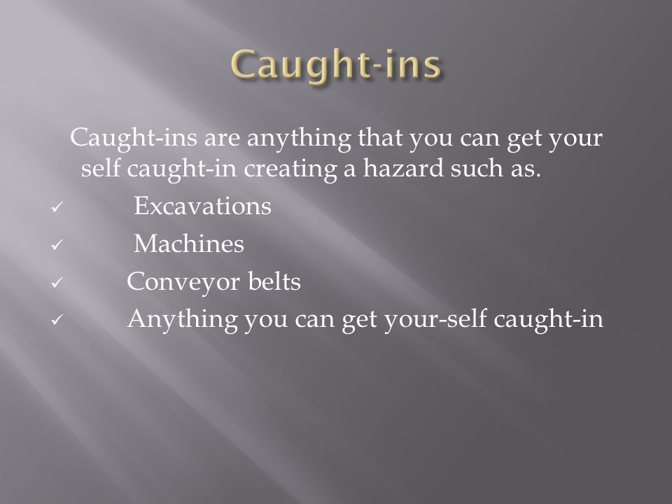Caught-ins are anything that you can get your self caught-in creating a hazard such as.