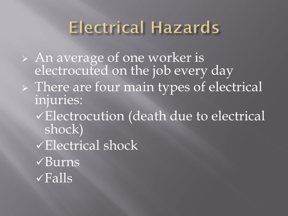  An average of one worker is electrocuted on the job every day  There are four main types of electrical injuries: Electrocution (death due to electrical shock) Electrical shock Burns Falls