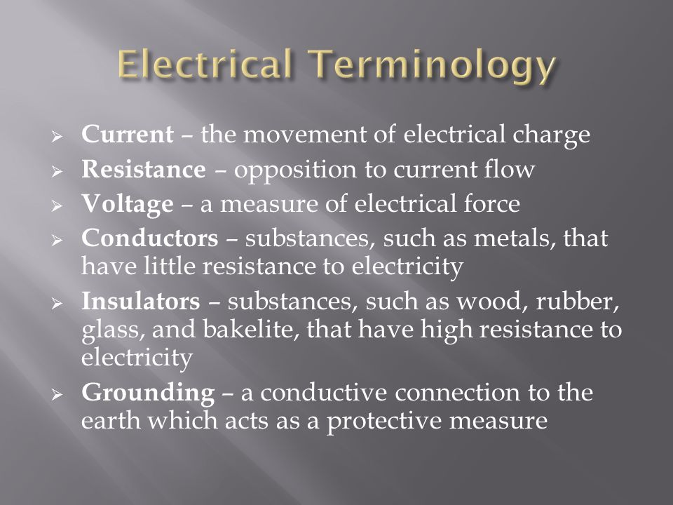  Current – the movement of electrical charge  Resistance – opposition to current flow  Voltage – a measure of electrical force  Conductors – substances, such as metals, that have little resistance to electricity  Insulators – substances, such as wood, rubber, glass, and bakelite, that have high resistance to electricity  Grounding – a conductive connection to the earth which acts as a protective measure