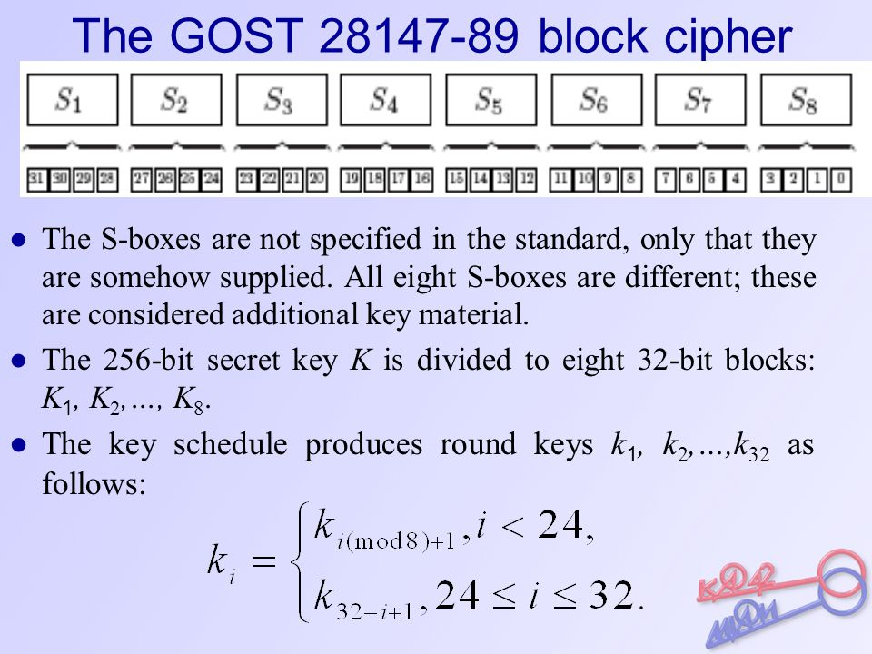The GOST 28147-89 block cipher ● The S-boxes are not specified in the standard, only that they are somehow supplied.