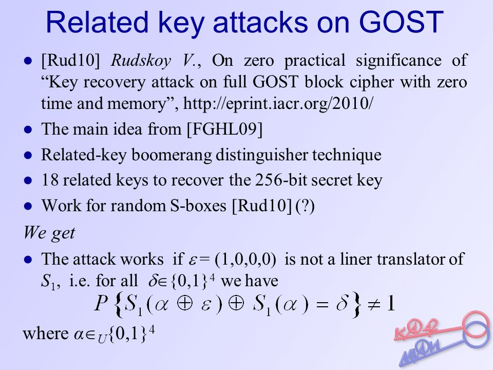 Related key attacks on GOST ● [Rud10] Rudskoy V., On zero practical significance of Key recovery attack on full GOST block cipher with zero time and memory , http://eprint.iacr.org/2010/ ● The main idea from [FGHL09] ● Related-key boomerang distinguisher technique ● 18 related keys to recover the 256-bit secret key ● Work for random S-boxes [Rud10] ( ) We get ● The attack works if  = (1,0,0,0) is not a liner translator of S 1, i.e.