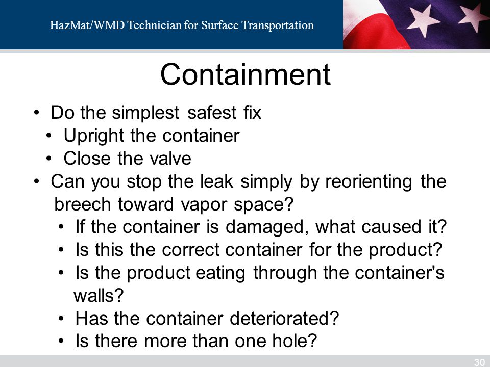 HazMat/WMD Technician for Surface Transportation Containment 30 Do the simplest safest fix Upright the container Close the valve Can you stop the leak