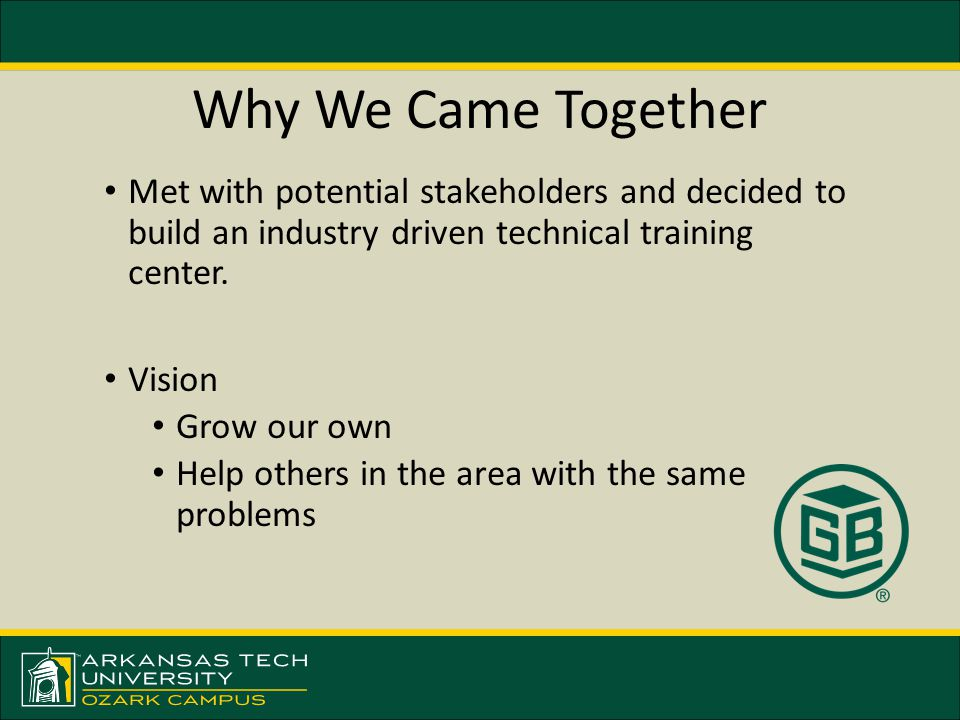 Why We Came Together Met with potential stakeholders and decided to build an industry driven technical training center.