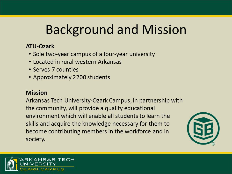 Background and Mission ATU-Ozark Sole two-year campus of a four-year university Located in rural western Arkansas Serves 7 counties Approximately 2200 students Mission Arkansas Tech University-Ozark Campus, in partnership with the community, will provide a quality educational environment which will enable all students to learn the skills and acquire the knowledge necessary for them to become contributing members in the workforce and in society.