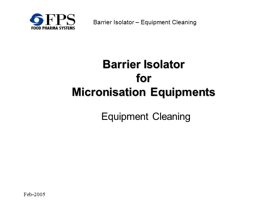 Feb-2005 Barrier Isolator – Equipment Cleaning Equipment Cleaning Barrier Isolator for Micronisation Equipments