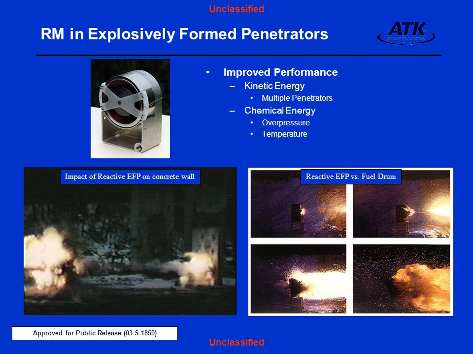 Approved for Public Release (03-S-1859) Unclassified RM in Explosively Formed Penetrators Improved Performance –Kinetic Energy Multiple Penetrators –Chemical Energy Overpressure Temperature Impact of Reactive EFP on concrete wallReactive EFP vs.