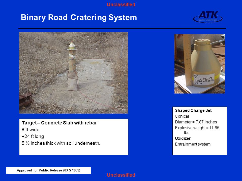 Approved for Public Release (03-S-1859) Unclassified Binary Road Cratering System Target – Concrete Slab with rebar 8 ft wide +24 ft long 5 ½ inches thick with soil underneath.
