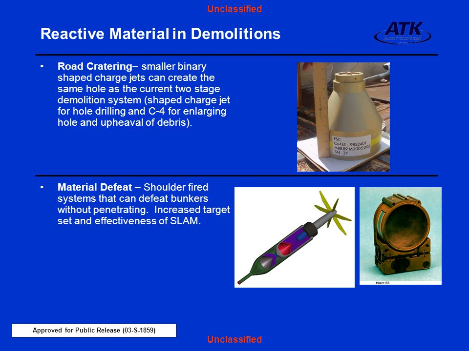 Approved for Public Release (03-S-1859) Unclassified Reactive Material in Demolitions Material Defeat – Shoulder fired systems that can defeat bunkers without penetrating.