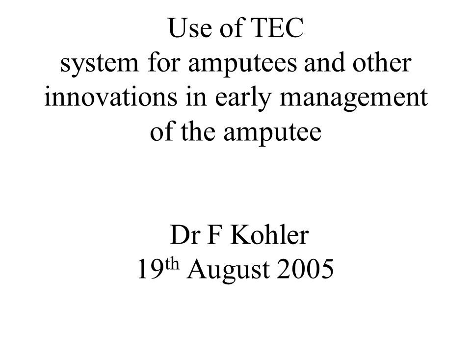 Use of TEC system for amputees and other innovations in early management of the amputee Dr F Kohler 19 th August 2005