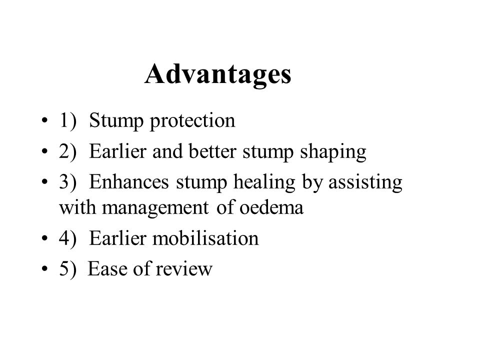 Advantages 1)Stump protection 2)Earlier and better stump shaping 3)Enhances stump healing by assisting with management of oedema 4)Earlier mobilisation 5) Ease of review