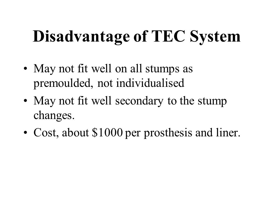 Disadvantage of TEC System May not fit well on all stumps as premoulded, not individualised May not fit well secondary to the stump changes.