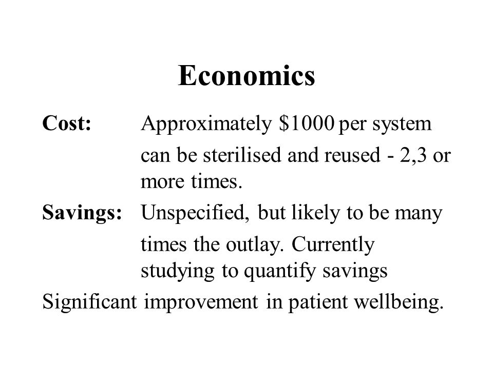 Economics Cost:Approximately $1000 per system can be sterilised and reused - 2,3 or more times.