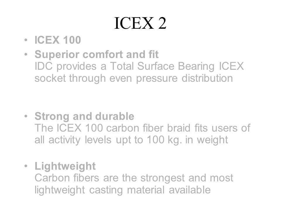 ICEX 2 ICEX 100 Superior comfort and fit IDC provides a Total Surface Bearing ICEX socket through even pressure distribution Strong and durable The ICEX 100 carbon fiber braid fits users of all activity levels upt to 100 kg.