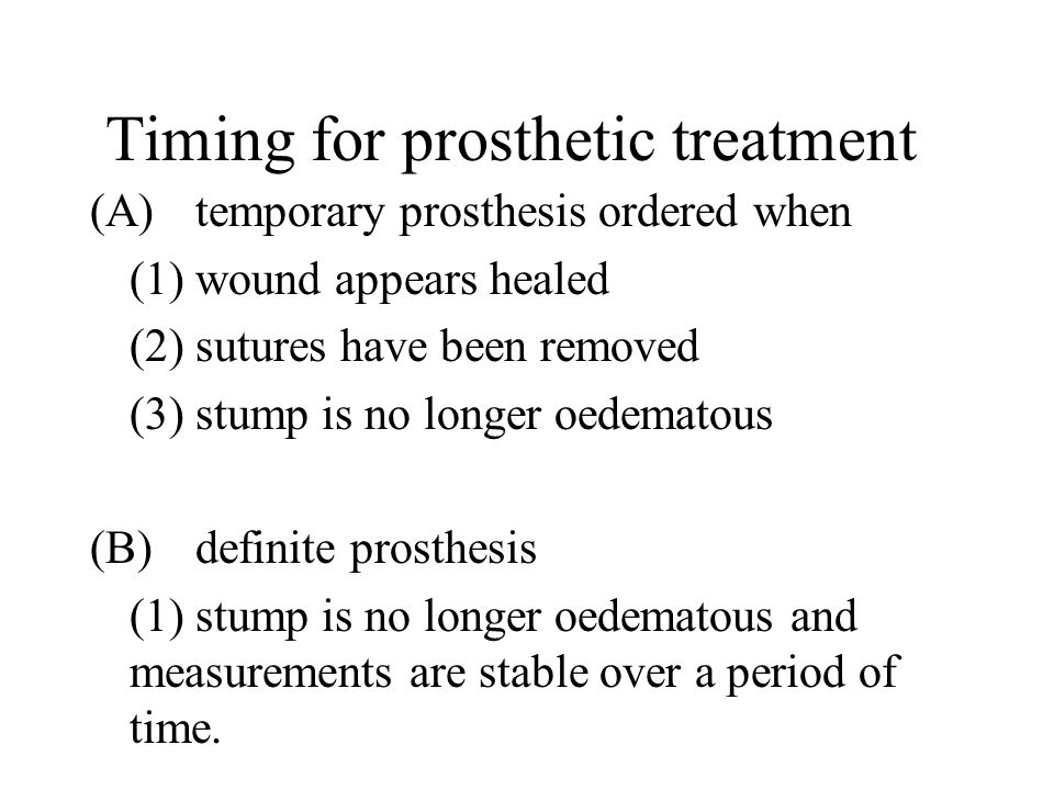 Timing for prosthetic treatment (A) temporary prosthesis ordered when (1) wound appears healed (2)sutures have been removed (3) stump is no longer oedematous (B)definite prosthesis (1) stump is no longer oedematous and measurements are stable over a period of time.