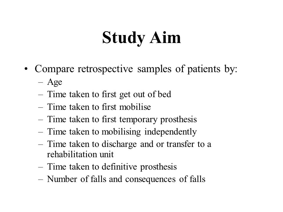 Study Aim Compare retrospective samples of patients by: –Age –Time taken to first get out of bed –Time taken to first mobilise –Time taken to first temporary prosthesis –Time taken to mobilising independently –Time taken to discharge and or transfer to a rehabilitation unit –Time taken to definitive prosthesis –Number of falls and consequences of falls