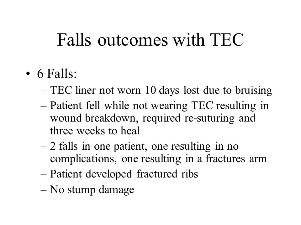 Falls outcomes with TEC 6 Falls: –TEC liner not worn 10 days lost due to bruising –Patient fell while not wearing TEC resulting in wound breakdown, required re-suturing and three weeks to heal –2 falls in one patient, one resulting in no complications, one resulting in a fractures arm –Patient developed fractured ribs –No stump damage