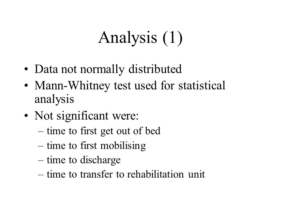 Analysis (1) Data not normally distributed Mann-Whitney test used for statistical analysis Not significant were: –time to first get out of bed –time to first mobilising –time to discharge –time to transfer to rehabilitation unit
