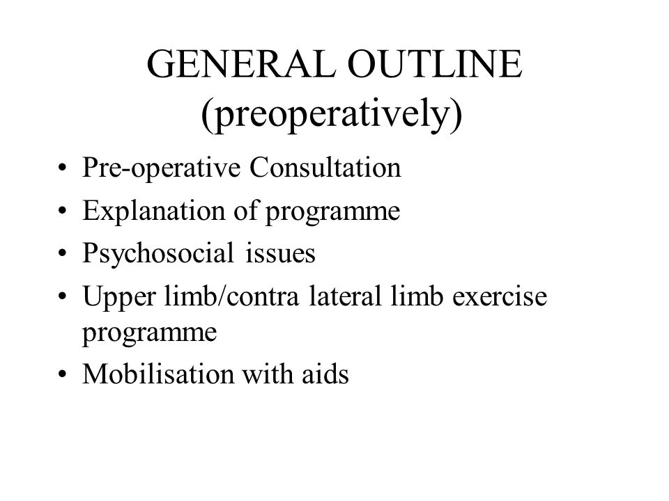 GENERAL OUTLINE (preoperatively) Pre-operative Consultation Explanation of programme Psychosocial issues Upper limb/contra lateral limb exercise programme Mobilisation with aids