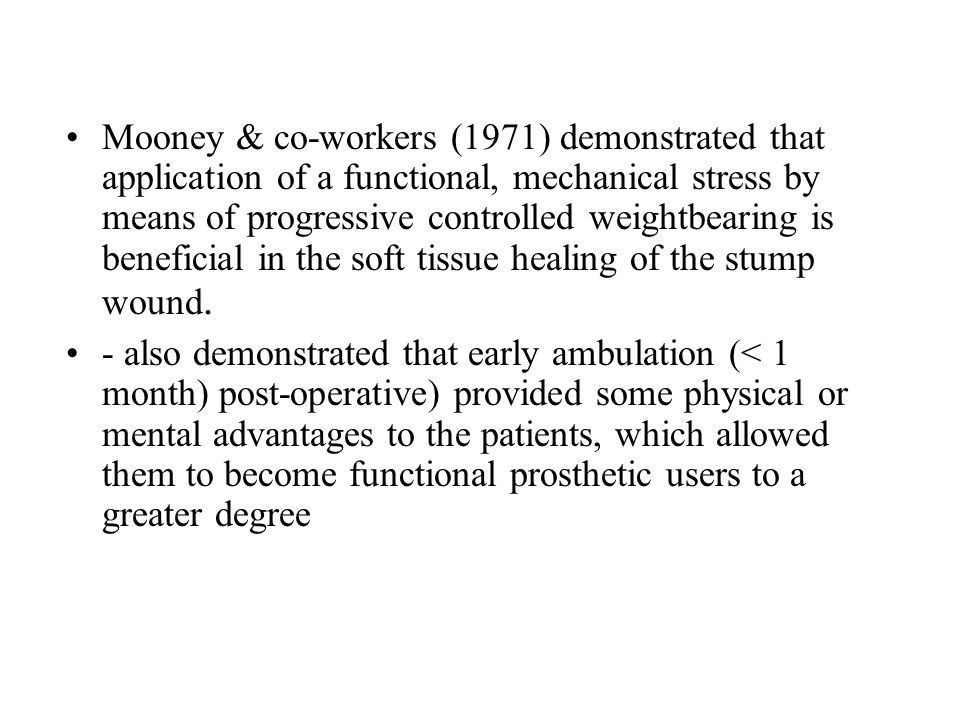 Mooney & co-workers (1971) demonstrated that application of a functional, mechanical stress by means of progressive controlled weightbearing is beneficial in the soft tissue healing of the stump wound.