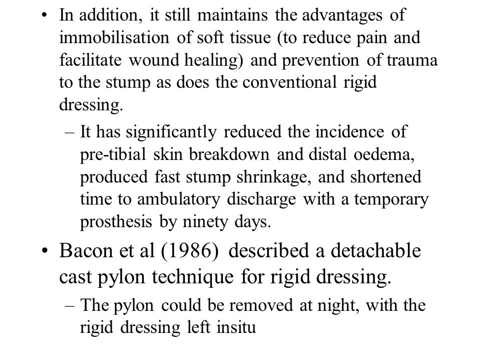 In addition, it still maintains the advantages of immobilisation of soft tissue (to reduce pain and facilitate wound healing) and prevention of trauma to the stump as does the conventional rigid dressing.