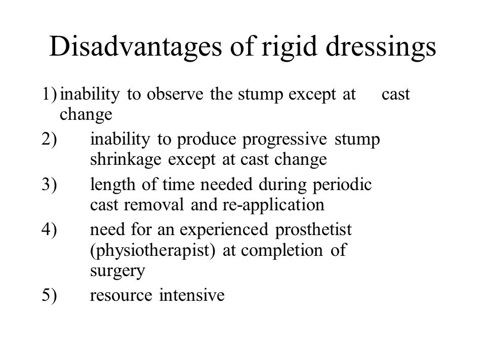 Disadvantages of rigid dressings 1)inability to observe the stump except at cast change 2)inability to produce progressive stump shrinkage except at cast change 3)length of time needed during periodic cast removal and re-application 4)need for an experienced prosthetist (physiotherapist) at completion of surgery 5)resource intensive