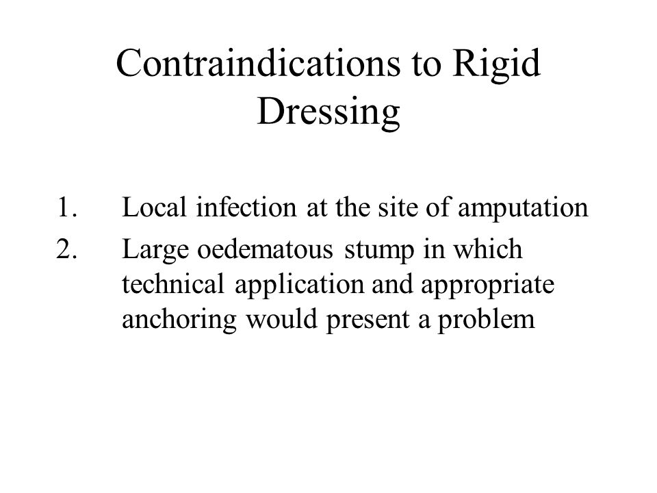 Contraindications to Rigid Dressing 1.Local infection at the site of amputation 2.Large oedematous stump in which technical application and appropriate anchoring would present a problem
