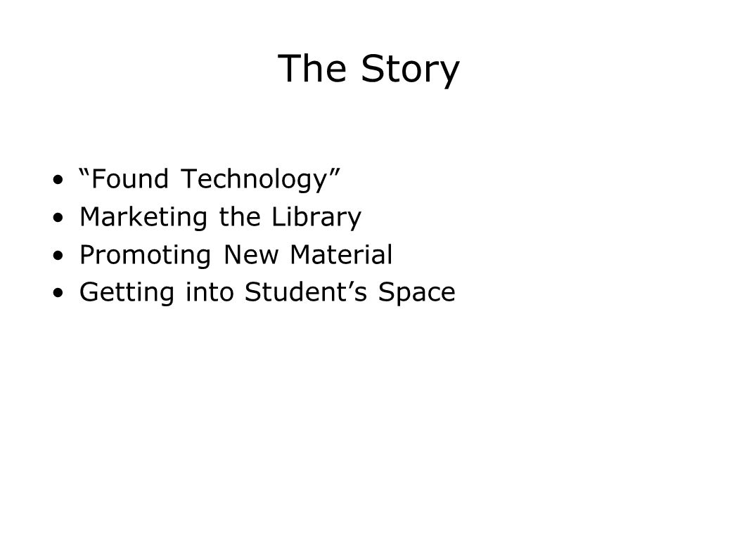 "The Story ""Found Technology"" Marketing the Library Promoting New Material Getting into Student's Space"