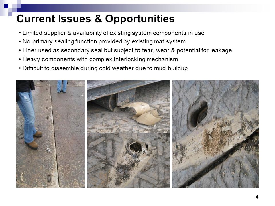 Current Issues & Opportunities Limited supplier & availability of existing system components in use No primary sealing function provided by existing mat system Liner used as secondary seal but subject to tear, wear & potential for leakage Heavy components with complex Interlocking mechanism Difficult to dissemble during cold weather due to mud buildup 4