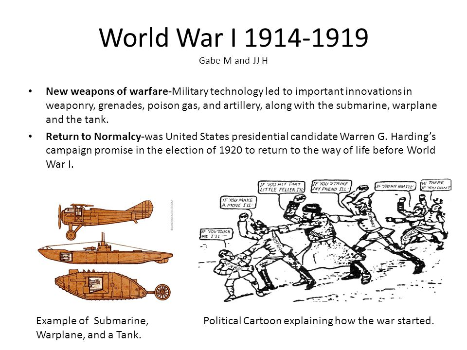 World War I 1914-1919 Gabe M and JJ H New weapons of warfare-Military technology led to important innovations in weaponry, grenades, poison gas, and artillery, along with the submarine, warplane and the tank.