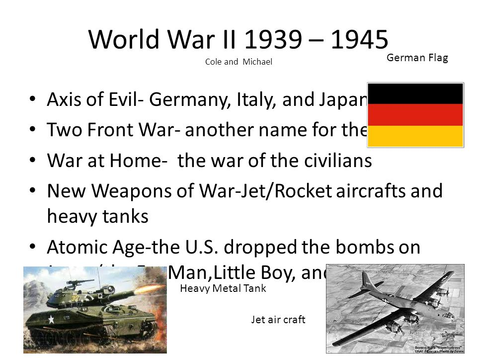 World War II 1939 – 1945 Cole and Michael Axis of Evil- Germany, Italy, and Japan Two Front War- another name for the war War at Home- the war of the civilians New Weapons of War-Jet/Rocket aircrafts and heavy tanks Atomic Age-the U.S.