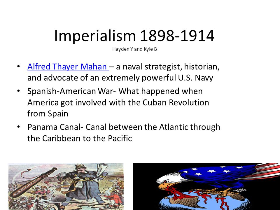 Imperialism 1898-1914 Hayden Y and Kyle B Alfred Thayer Mahan – a naval strategist, historian, and advocate of an extremely powerful U.S.
