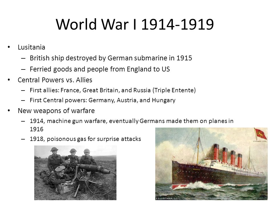 World War I 1914-1919 Lusitania – British ship destroyed by German submarine in 1915 – Ferried goods and people from England to US Central Powers vs.