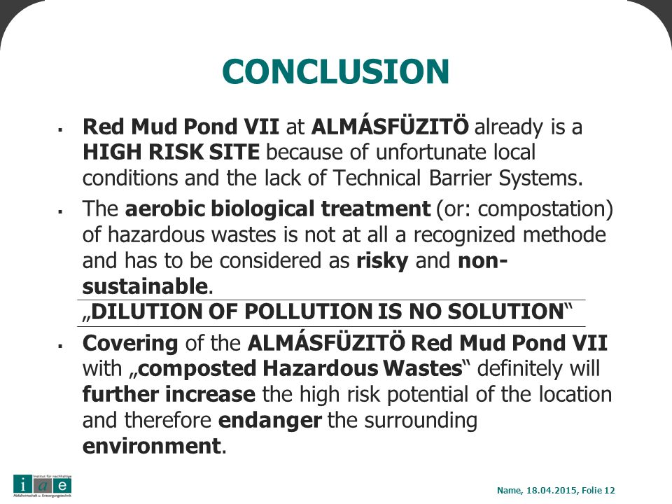 CONCLUSION  Red Mud Pond VII at ALMÁSFÜZITÖ already is a HIGH RISK SITE because of unfortunate local conditions and the lack of Technical Barrier Systems.