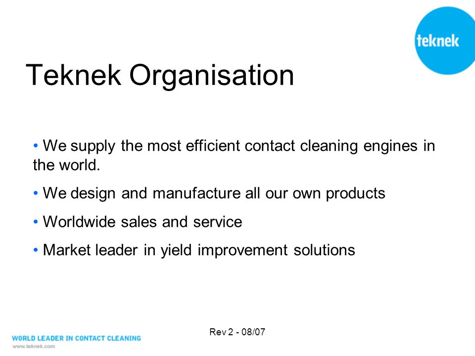 Rev 2 - 08/07 Teknek Organisation We supply the most efficient contact cleaning engines in the world. We design and manufacture all our own products W