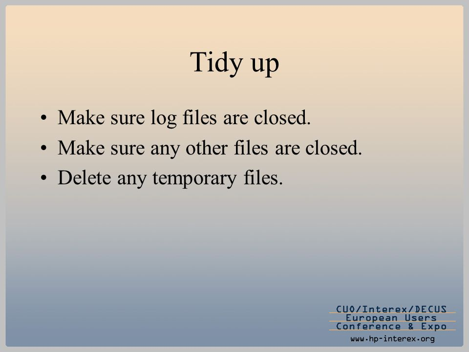 Tidy up Make sure log files are closed. Make sure any other files are closed. Delete any temporary files.
