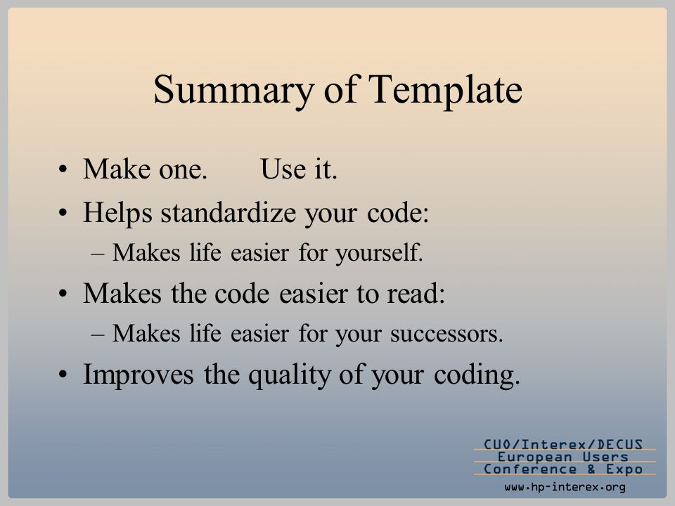 Summary of Template Make one.Use it. Helps standardize your code: –Makes life easier for yourself. Makes the code easier to read: –Makes life easier f