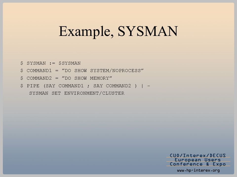 "Example, SYSMAN $ SYSMAN := $SYSMAN $ COMMAND1 = ""DO SHOW SYSTEM/NOPROCESS"" $ COMMAND2 = ""DO SHOW MEMORY"" $ PIPE (SAY COMMAND1 ; SAY COMMAND2 ) 