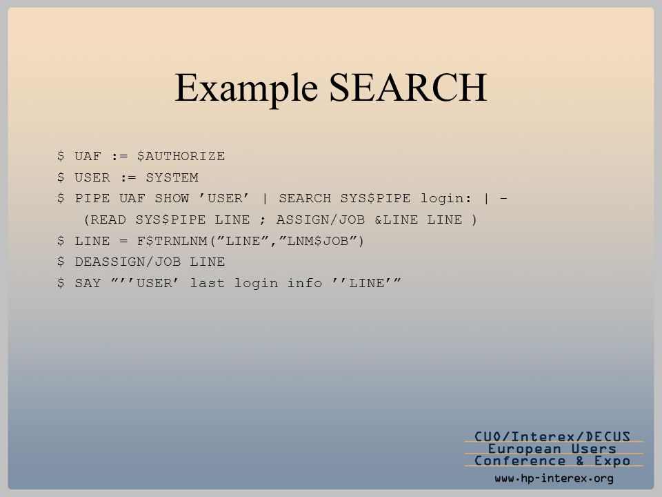 Example SEARCH $ UAF := $AUTHORIZE $ USER := SYSTEM $ PIPE UAF SHOW 'USER' | SEARCH SYS$PIPE login: | - (READ SYS$PIPE LINE ; ASSIGN/JOB &LINE LINE )